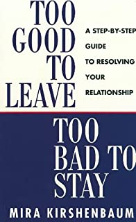 Too Good to Leave, Too Bad to Stay: A Step by Step Guide to Help You Decide Whether to Stay in or Get Out of Your Relation...