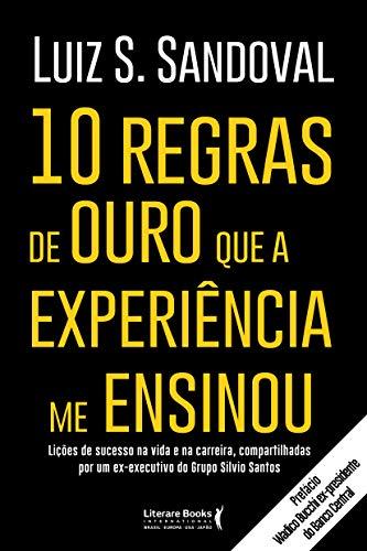 10 regras de ouro que a experiência me ensinou: Lições de sucesso na vida e na carreira, compartilhadas por um ex-executivo do Grupo Silvio Santos