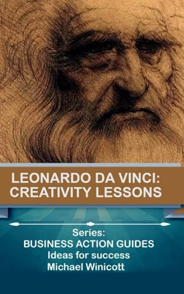 Leonardo da Vinci: Creativity Lessons: Teachings from the great genius, his works and his life