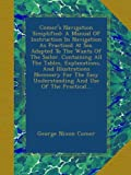 Comer's Navigation Simplified: A Manual Of Instruction In Navigation As Practised At Sea. Adapted To The Wants Of The Sailor. Containing All The ... Understanding And Use Of The Practical...