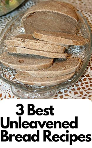 3 Best Unleavened Bread Recipes: 3 Unleavened Bread Recipes to Try (English Edition)