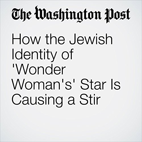 How the Jewish Identity of 'Wonder Woman's' Star Is Causing a Stir copertina