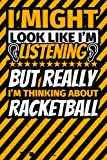 Notebook lined: I Might Look Like I'm Listening but Really I'm Thinking About Racketball