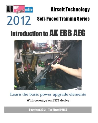 2012 Airsoft Technology Self-Paced Training Series: Introduction to AK EBB AEG: Learn the basic power upgrade elements, with coverage on FET (Airsoft Technology Self-paced Training 2012)