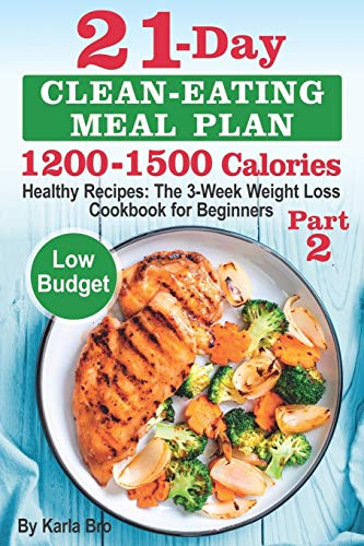 21-Day Clean-Eating Meal Plan - 1200-1500 Calories: Healthy Recipes: The 3-Week Weight Loss Cookbook for Beginners. Part 2