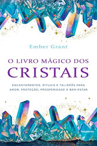 O livro mágico dos cristais: Encantamentos, rituais e talismãs para amor, proteção, prosperidade e bem-estar