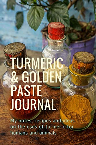 Turmeric & Golden Paste Journal: My notes, recipes and ideas on the uses of turmeric for humans and animals