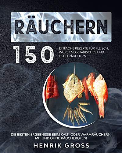 Räuchern: 150 einfache Rezepte für Fleisch, Wurst, Vegetarisches und Fisch räuchern. Die besten Ergebnisse beim Kalt- oder Warmräuchern. Mit und ohne Räucherofen! (Räuchern Buch 1)