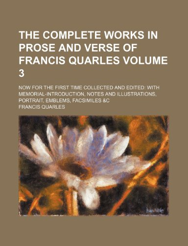 The Complete Works in Prose and Verse of Francis Quarles Volume 3; Now for the First Time Collected and Edited with Memorial-Introduction, Notes and Illustrations, Portrait, Emblems, Facsimiles &C