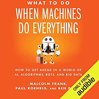 What to Do When Machines Do Everything     How to Get Ahead in a World of AI, Algorithms, Bots, and Big Data              By:                                                                                                                                 Malcolm Frank,                                                                                        Paul Roehrig,                                                                                        Ben Pring                               Narrated by:                                                                                                                                 Eric Martin                      Length: 7 hrs and 28 mins     16 ratings     Overall 4.5