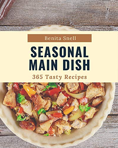 365 Tasty Seasonal Main Dish Recipes: Start a New Cooking Chapter with Seasonal Main Dish Cookbook! (English Edition)
