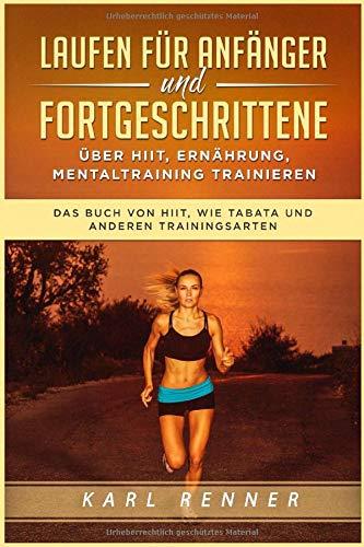Laufen für Anfänger und Fortgeschrittene über HIIT, Ernährung, Mentaltraining trainieren: Das Buch von HIIT, wie Tabata und anderen Trainingsarten