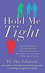 Hold Me Tight: Your Guide to the Most Successful Approach to Building Loving Relationships by Dr Sue Johnson