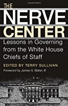 The Nerve Center: Lessons in Governing from the White House Chiefs of Staff (Joseph V. Hughes Jr. and Holly O. Hughes Series on the Presidency and Leadership Book 19)