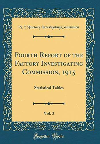Fourth Report of the Factory Investigating Commission, 1915, Vol. 3: Statistical Tables (Classic Reprint)