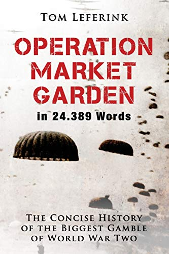 Operation Market Garden in 24.389 Words: The Concise History of the Biggest Gamble of World War Two: 1 (History in X Words)