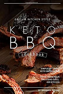 Grill Kitchen Style Keto BBQ Cookbook: Simple Yet Tasty Keto BBQ Recipes Fresh from Your Backyard Grill or Kitchen