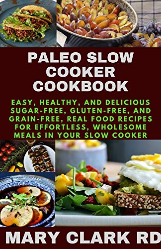 PALEO SLOW COOKER COOKBOOK: Easy, Healthy, and Delicious Sugar-Free, Gluten-Free, and Grain-Free, Real Food Recipes for Effortless, Wholesome Meals in Your Slow Cooker