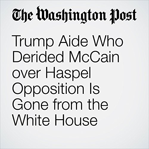 『Trump Aide Who Derided McCain over Haspel Opposition Is Gone from the White House』のカバーアート