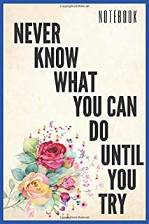 Never Know What You Can Do Until You Try: Inspirational Quote Notebook - Lined Journal And Diary Gift Ideas, With Size (6x...