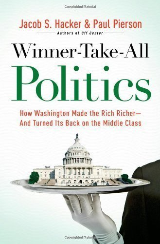 Winner-Take-All Politics: How Washington Made the Rich Richer--and Turned Its Back on the Middle Class 3rd (third) Printing Edition by Pierson, Paul, Hacker, Jacob S. [2010]