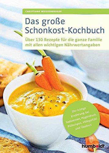 Das große Schonkost-Kochbuch: Über 130 Rezepte für die ganze Familie mit allen wichtigen Nährwertangaben, Die richtige Ernährung bei Sodbrennen, Magendruck, Blähungen, Völlegefühl und Übelkeit