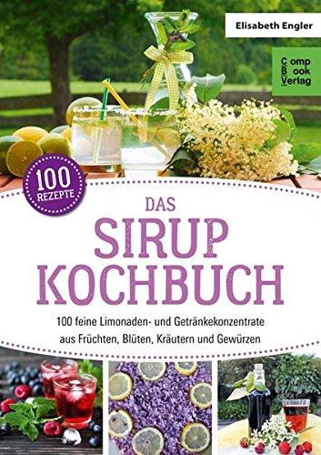 Das Sirup-Kochbuch: 100 feine Limonaden- und Getränkekonzentrate aus Früchten, Blüten, Kräutern und Gewürzen (compbook starcooks)
