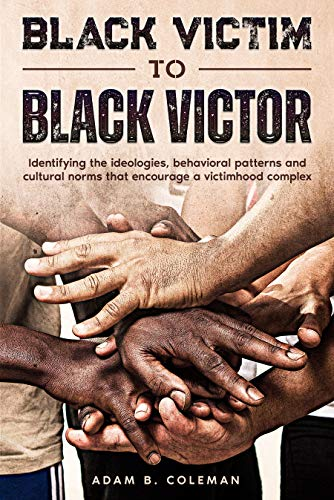 Black Victim To Black Victor: Identifying the ideologies, behavioral patterns and cultural norms that encourage a victimhood complex