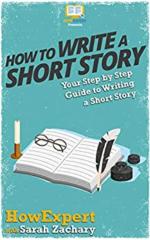 How To Write a Short Story: Your Step By Step Guide To Writing a Short Story by [Sarah Zachary, HowExpert Press]