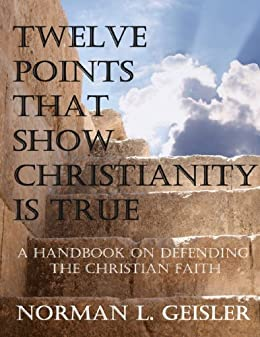 TWELVE POINTS THAT SHOW CHRISTIANITY IS TRUE: A HANDBOOK ON DEFENDING THE CHRISTIAN FAITH by [Norman Geisler]