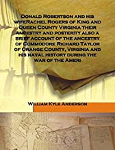 Donald Robertson and his wifeRachel Rogers of King and Queen County Virginia their ancestry and posterity also a brief account of the ancestry of Commodore Richard Taylor of Orange County, Virginia and his naval history during the war of the Ameri