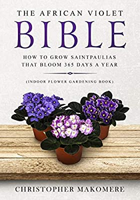 The African violet Bible: How to Grow Saintpaulias that Bloom 365 Days a Year (Indoor Flower Gardening Book)