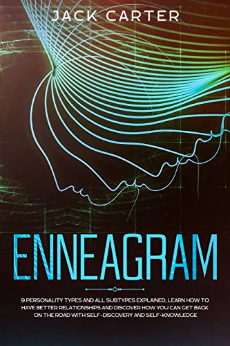 ENNEAGRAM: 9 Personality Types and all Subtypes Explained, Learn How to Have Better Relationships and Discover How You Can Get Back on the Road with Self-Discovery and Self-Knowledge