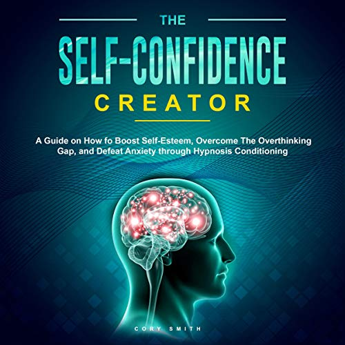 Self-Confidence: A Guide on How to Boost Self Self-Esteem, Overcome the Overthinking Gap, and Defeat Anxiety Through Hypnosis Conditioning
