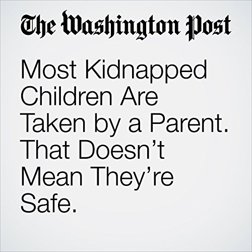 Most Kidnapped Children Are Taken by a Parent. That Doesn't Mean They're Safe. copertina