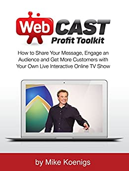 Webcast Profit Toolkit: How to Share Your Message, Engage an Audience and Get More Customers with Your Own Live Interactive Online TV Show by [Mike Koenigs]