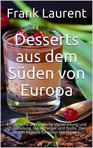 Desserts aus dem Süden von Europa: Erfolgreiche und einfache Vorbereitung und Zubereitung. Für Anfänger und Profis. Die besten Rezepte für jeden Geschmack.