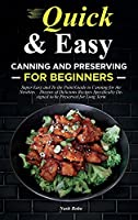 Quick & Easy Canning and Preserving for Beginners: Super Easy and To the Point Guide to Canning for the Newbies - Dozens of Delicious Recipes Specifically Designed to be Preserved for Long Term
