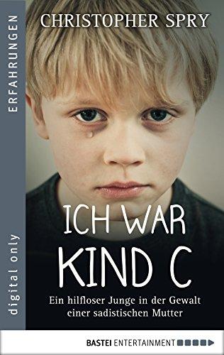 Ich war Kind C: Ein hilfloser Junge in der Gewalt einer sadistischen Mutter