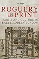 Roguery in Print: Crime and Culture in Early Modern London (Studies in Early Modern Cultural, Political and Social History)
