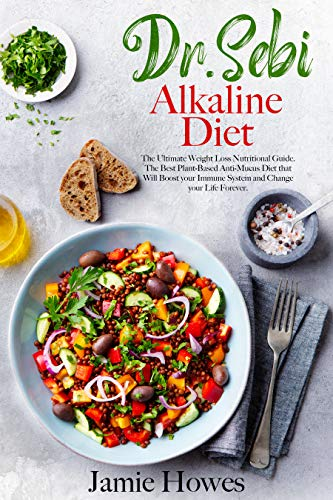 Dr. Sebi Alkaline Diet: The Ultimate Weight Loss Nutritional Guide. The Best Plant-Based Anti-Mucus Diet that Will Boost your Immune System and Change your Life Forever.
