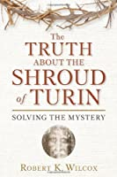 The Truth About the Shroud of Turin: Solving the Mystery by Robert K. Wilcox(2010-03-09)