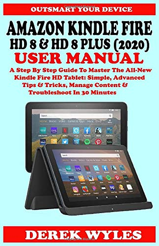 AMAZON KINDLE FIRE HD 8 & HD 8 PLUS (2020) USER MANUAL: A Step By Step Guide To Master The All-New Kindle Fire HD Tablet: Simple, Advanced Tips & Tricks, Manage Content & Troubleshoot In 30 Minutes