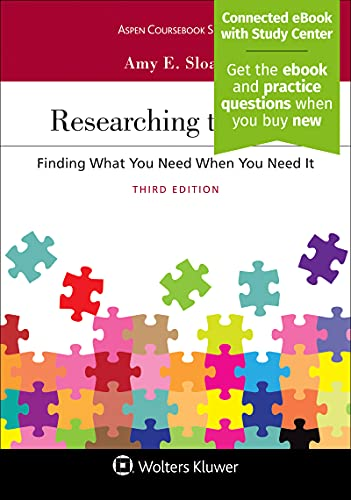 Compare Textbook Prices for Researching the Law: Finding What You Need When You Need It [Connected eBook with Study Center] Aspen Coursebook 3 Edition ISBN 9781543813364 by Amy E. Sloan