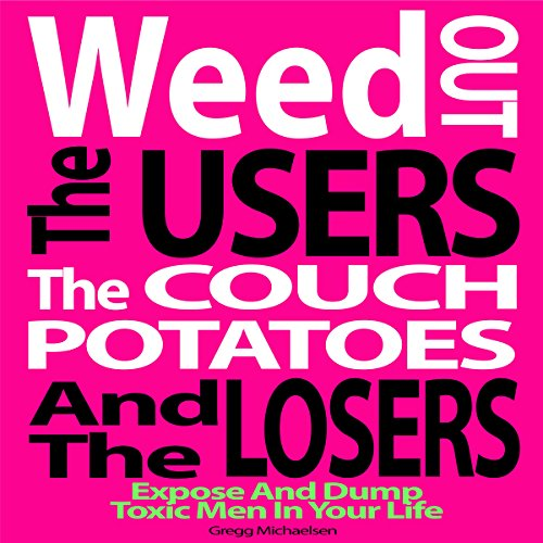 Weed Out the Users the Couch Potatoes and the Losers: Expose and Dump Toxic Men in Your Life audiobook cover art