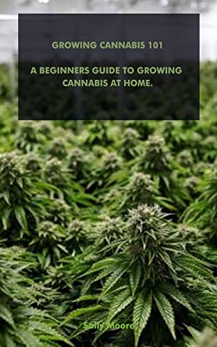GROWING CANNABIS 101: A GUIDE FOR GROWING CANNABIS AT HOME FOR BEGINNERS (English Edition)