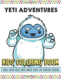 Yeti Adventures Kids Coloring Book Large Color Pages With White Space For Creative Designs: Activity Book for Children to Inspire Creativity and ... While at School. Great for Kids of All Ages.