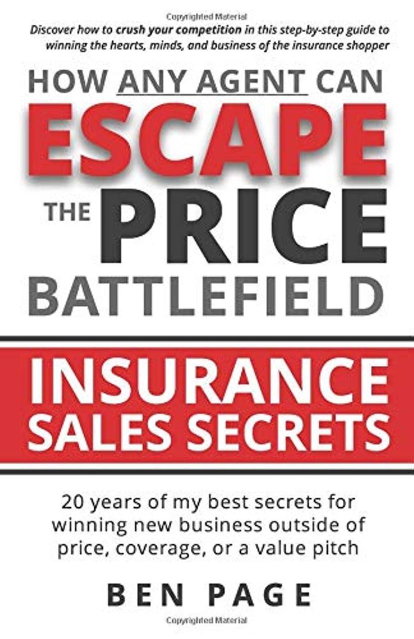 世代無傷宝How Any Agent Can Escape the Price Battlefield: Insurance Sales Secrets - 20 Years of My Best Secrets for Winning New Business Outside of Price, Coverage, or a Value Pitch
