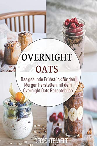 Overnight Oats: Das gesunde Frühstück für den Morgen herstellen mit dem Overnight Oats Rezeptebuch