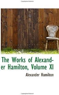 The Works of Alexander Hamilton, Volume XI